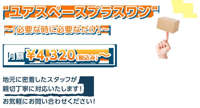 ユアスペースプラスワン~「必要な時に必要なだけ」~月額¥4,320(税込み)~ 地元に密着したスタッフが親切丁寧に対応いたします!お気軽にお問い合わせください!